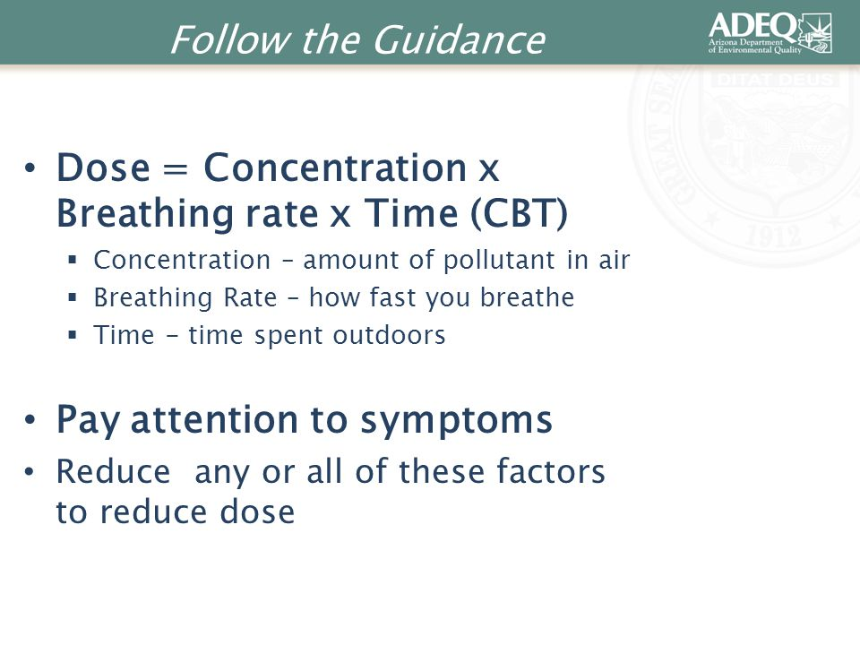 Follow the Guidance Dose = Concentration x Breathing rate x Time (CBT)  Concentration – amount of pollutant in air  Breathing Rate – how fast you br