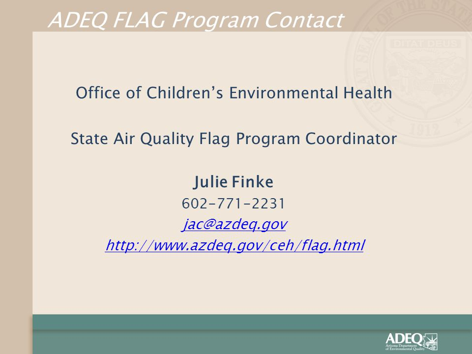 ADEQ FLAG Program Contact Office of Children's Environmental Health State Air Quality Flag Program Coordinator Julie Finke 602-771-2231 jac@azdeq.gov