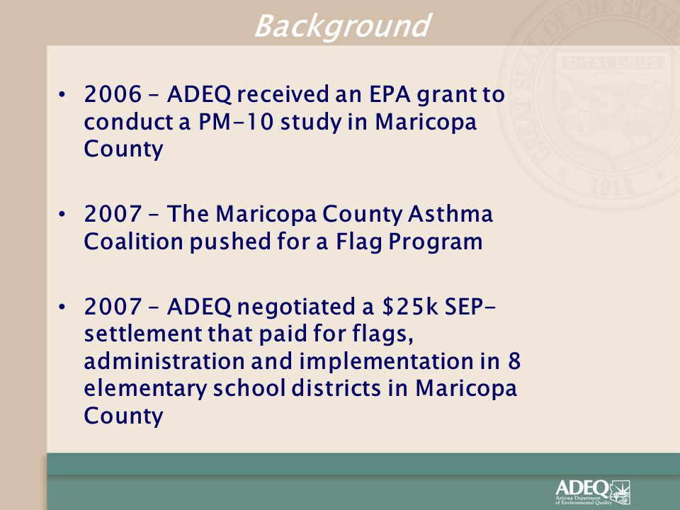 2006 – ADEQ received an EPA grant to conduct a PM-10 study in Maricopa County 2007 – The Maricopa County Asthma Coalition pushed for a Flag Program 20