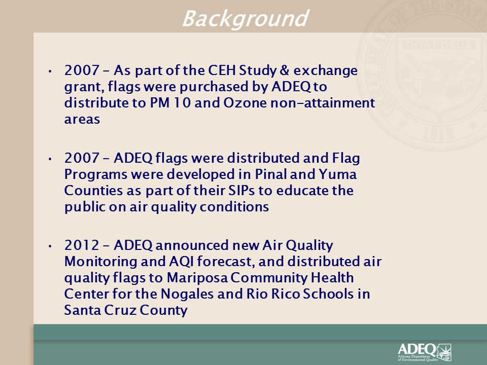2007 – As part of the CEH Study & exchange grant, flags were purchased by ADEQ to distribute to PM 10 and Ozone non-attainment areas 2007 – ADEQ flags were distributed and Flag Programs were developed in Pinal and Yuma Counties as part of their SIPs to educate the public on air quality conditions 2012 – ADEQ announced new Air Quality Monitoring and AQI forecast, and distributed air quality flags to Mariposa Community Health Center for the Nogales and Rio Rico Schools in Santa Cruz County Background