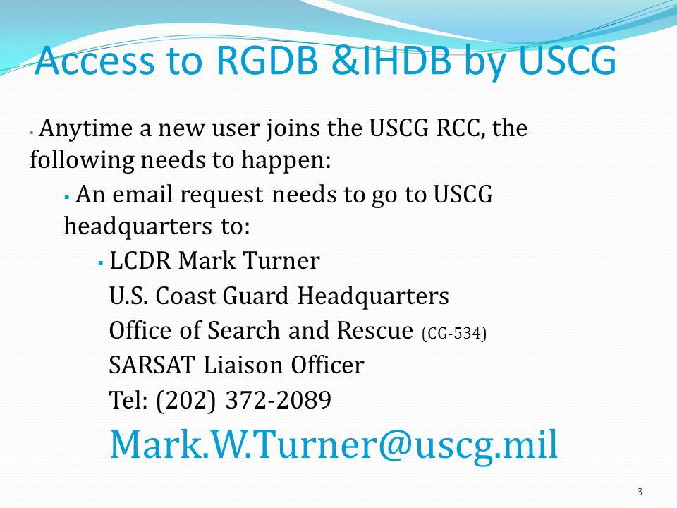 Access to RGDB &IHDB by USCG 3  Anytime a new user joins the USCG RCC, the following needs to happen:  An email request needs to go to USCG headquarters to:  LCDR Mark Turner U.S.
