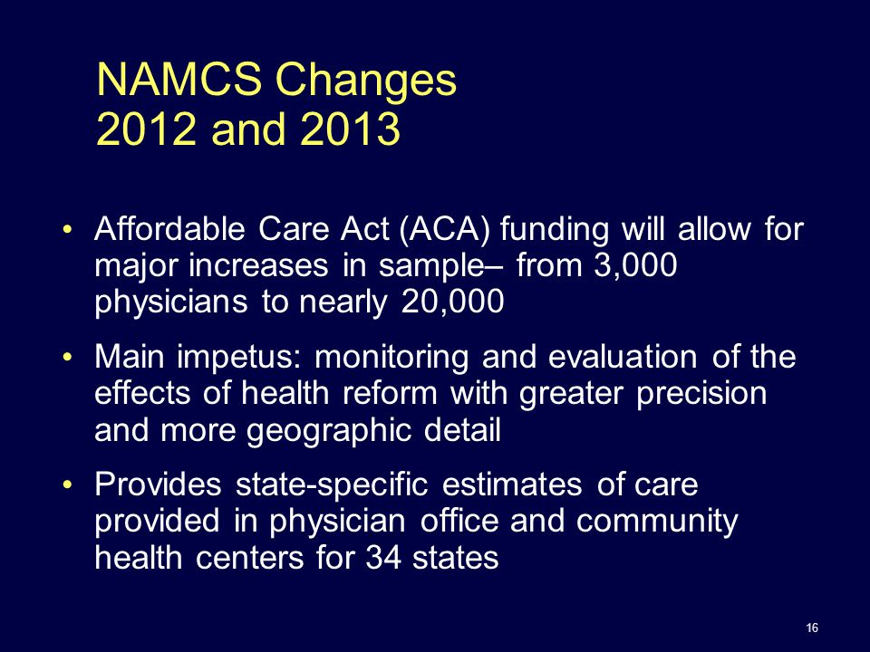 NAMCS Changes 2012 and 2013 Affordable Care Act (ACA) funding will allow for major increases in sample– from 3,000 physicians to nearly 20,000 Main impetus: monitoring and evaluation of the effects of health reform with greater precision and more geographic detail Provides state-specific estimates of care provided in physician office and community health centers for 34 states 16