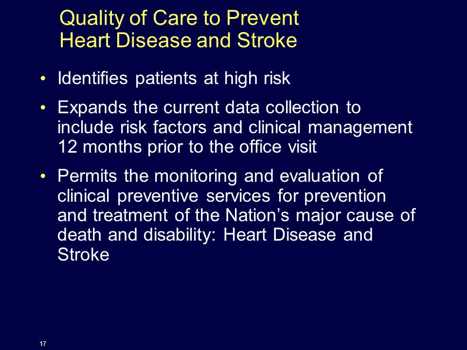Quality of Care to Prevent Heart Disease and Stroke Identifies patients at high risk Expands the current data collection to include risk factors and clinical management 12 months prior to the office visit Permits the monitoring and evaluation of clinical preventive services for prevention and treatment of the Nation's major cause of death and disability: Heart Disease and Stroke 17