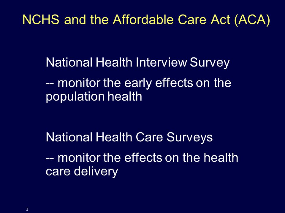 NCHS and the Affordable Care Act (ACA) National Health Interview Survey -- monitor the early effects on the population health National Health Care Surveys -- monitor the effects on the health care delivery 3