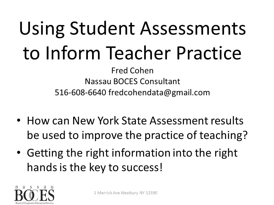 Using Student Assessments to Inform Teacher Practice Fred Cohen Nassau BOCES Consultant 516-608-6640 fredcohendata@gmail.com 1 Merrick Ave Westbury NY 11590 How can New York State Assessment results be used to improve the practice of teaching.