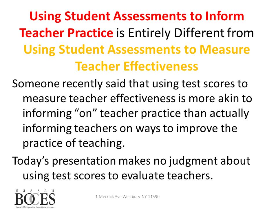 Using Student Assessments to Inform Teacher Practice is Entirely Different from Using Student Assessments to Measure Teacher Effectiveness 1 Merrick Ave Westbury NY 11590 Someone recently said that using test scores to measure teacher effectiveness is more akin to informing on teacher practice than actually informing teachers on ways to improve the practice of teaching.