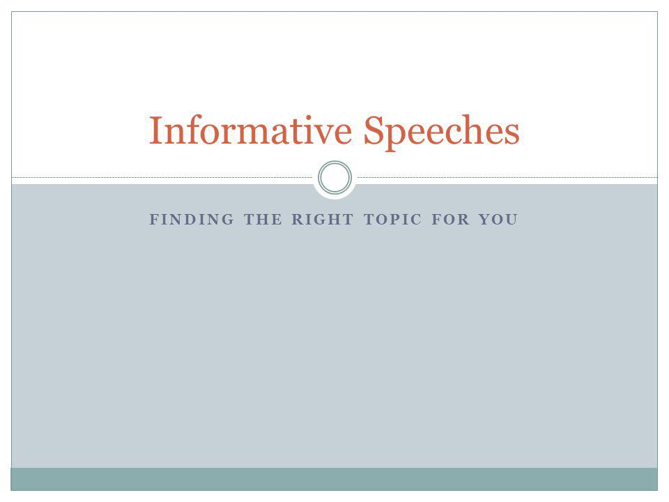 FINDING THE RIGHT TOPIC FOR YOU Informative Speeches