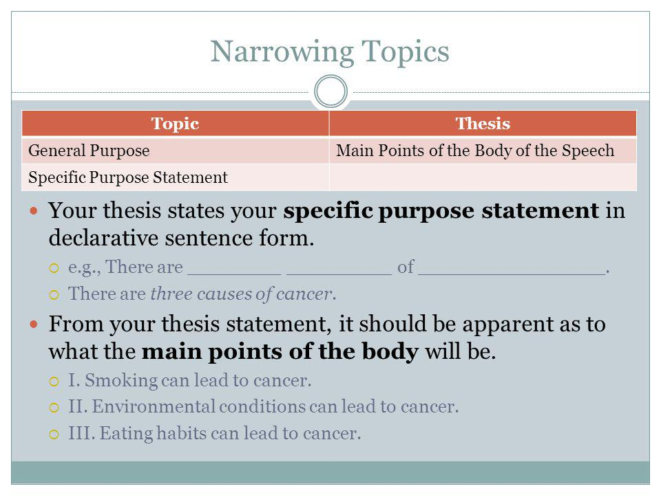 Narrowing Topics TopicThesis General PurposeMain Points of the Body of the Speech Specific Purpose Statement Your thesis states your specific purpose statement in declarative sentence form.