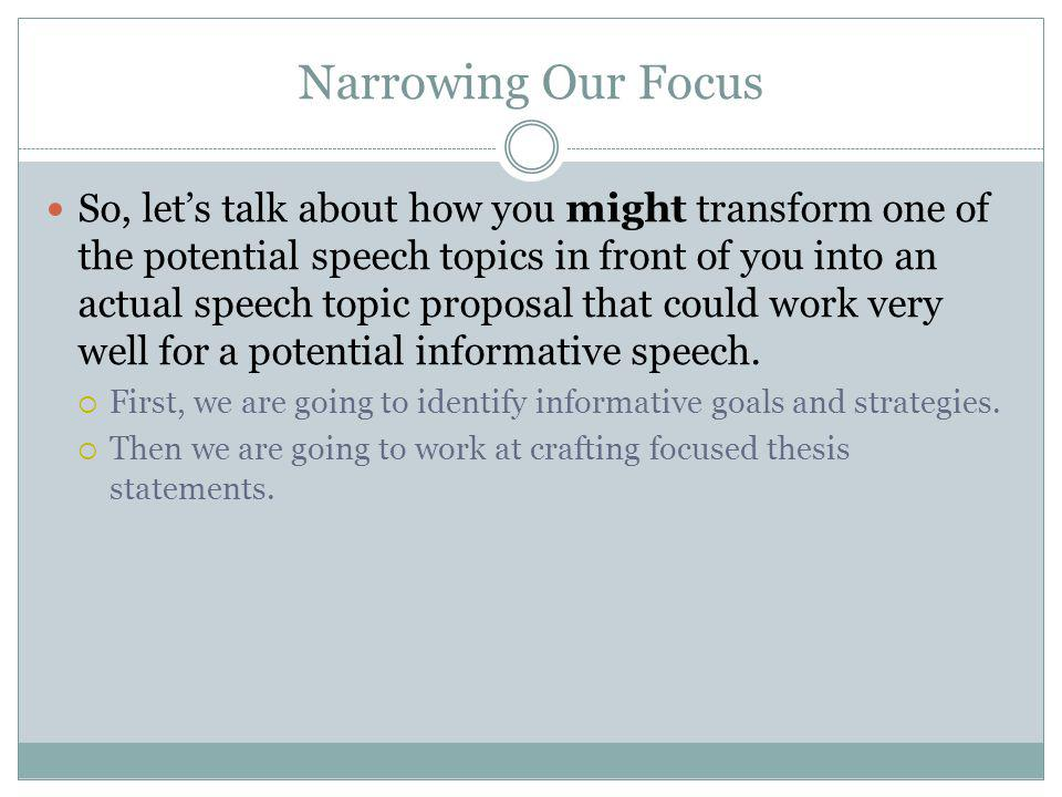 Narrowing Our Focus So, let's talk about how you might transform one of the potential speech topics in front of you into an actual speech topic proposal that could work very well for a potential informative speech.