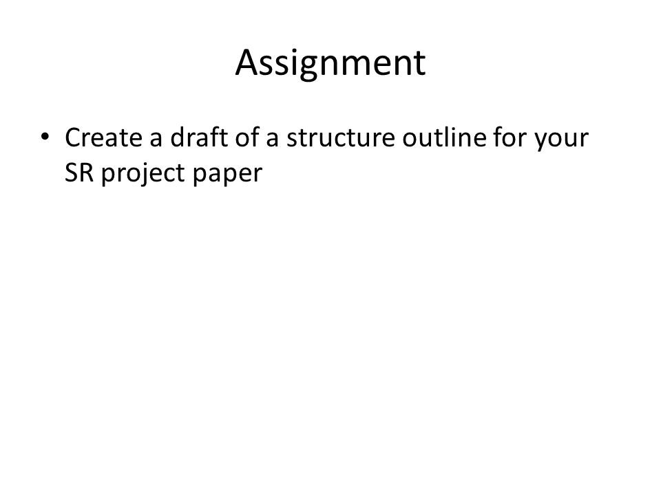 Assignment Create a draft of a structure outline for your SR project paper