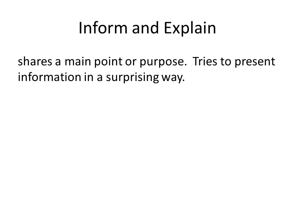 Inform and Explain shares a main point or purpose.