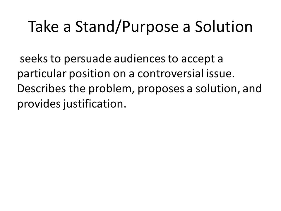 Take a Stand/Purpose a Solution seeks to persuade audiences to accept a particular position on a controversial issue.