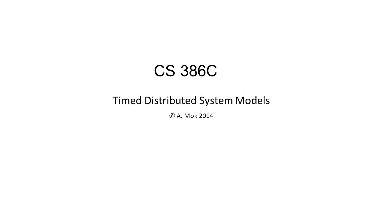 Timed Distributed System Models  A. Mok 2014 CS 386C