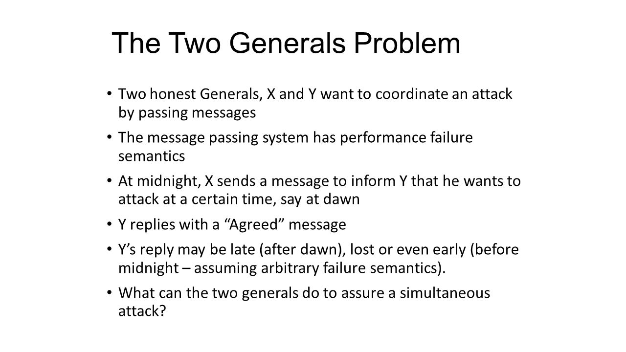 The Two Generals Problem Two honest Generals, X and Y want to coordinate an attack by passing messages The message passing system has performance fail