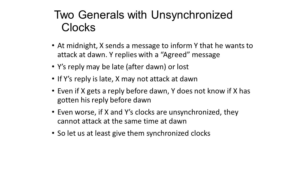 "Two Generals with Unsynchronized Clocks At midnight, X sends a message to inform Y that he wants to attack at dawn. Y replies with a ""Agreed"" message"
