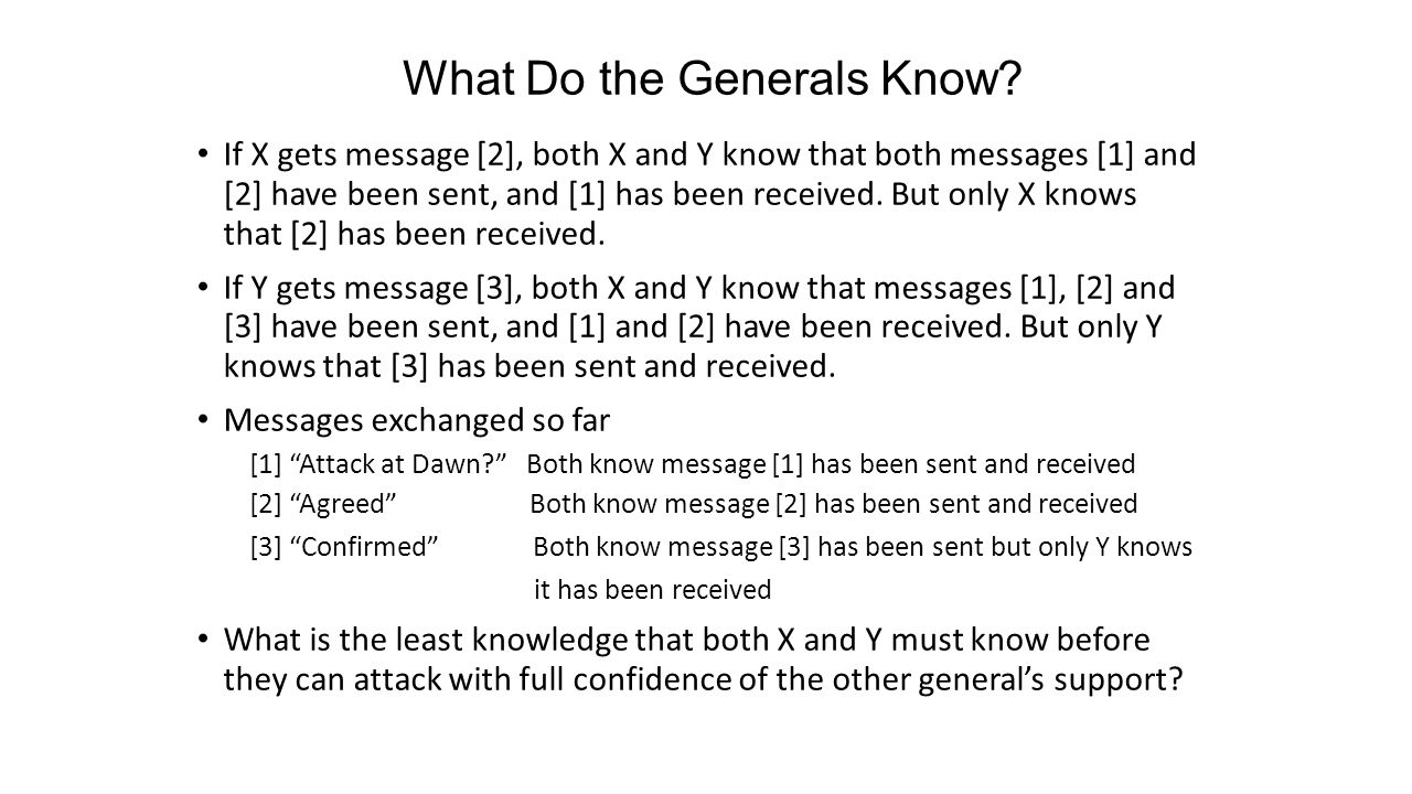 What Do the Generals Know? If X gets message [2], both X and Y know that both messages [1] and [2] have been sent, and [1] has been received. But only