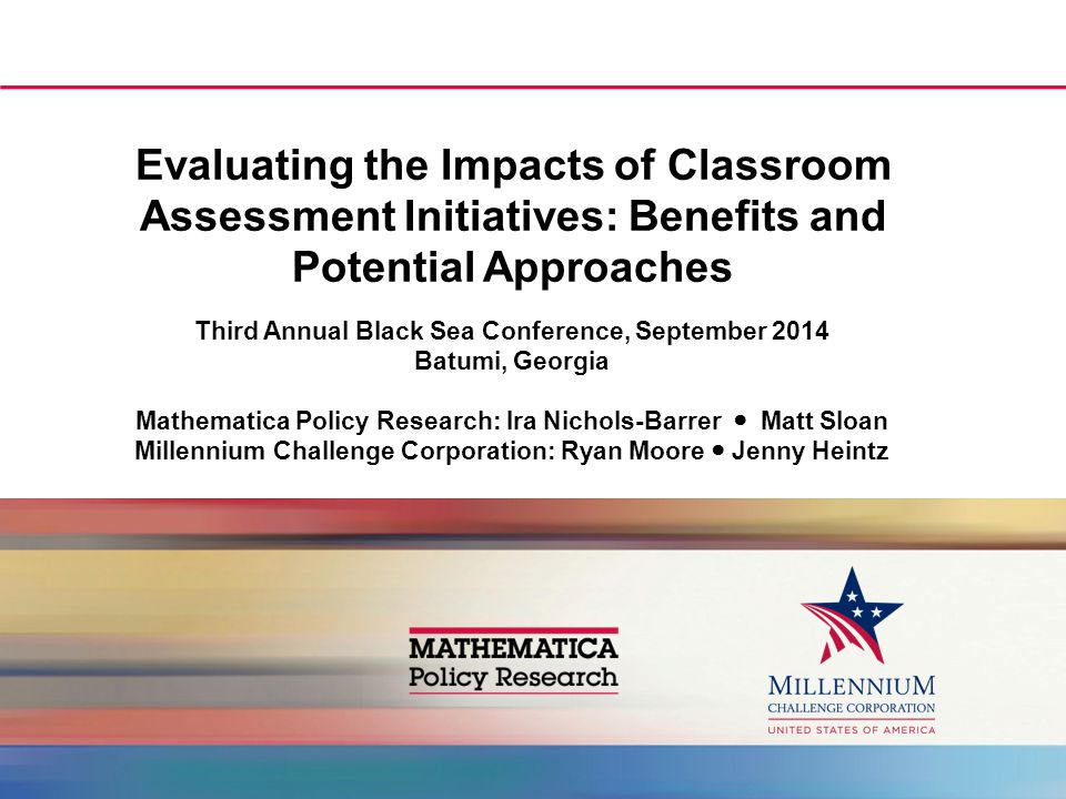 Evaluating the Impacts of Classroom Assessment Initiatives: Benefits and Potential Approaches Third Annual Black Sea Conference, September 2014 Batumi, Georgia Mathematica Policy Research: Ira Nichols-Barrer Matt Sloan Millennium Challenge Corporation: Ryan Moore Jenny Heintz