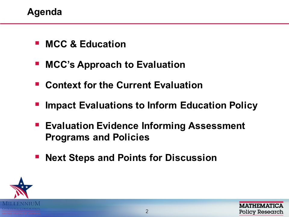  MCC & Education  MCC's Approach to Evaluation  Context for the Current Evaluation  Impact Evaluations to Inform Education Policy  Evaluation Evidence Informing Assessment Programs and Policies  Next Steps and Points for Discussion Agenda 2