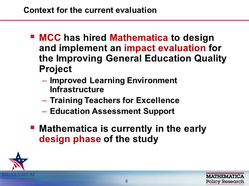  MCC has hired Mathematica to design and implement an impact evaluation for the Improving General Education Quality Project –Improved Learning Environment Infrastructure –Training Teachers for Excellence –Education Assessment Support  Mathematica is currently in the early design phase of the study Context for the current evaluation 6