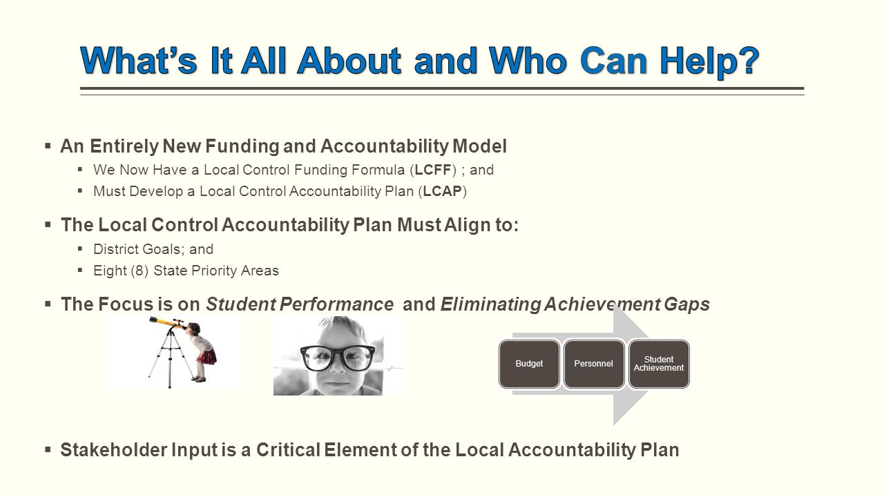  An Entirely New Funding and Accountability Model  We Now Have a Local Control Funding Formula (LCFF) ; and  Must Develop a Local Control Accountability Plan (LCAP)  The Local Control Accountability Plan Must Align to:  District Goals; and  Eight (8) State Priority Areas  The Focus is on Student Performance and Eliminating Achievement Gaps  Stakeholder Input is a Critical Element of the Local Accountability Plan BudgetPersonnel Student Achievement