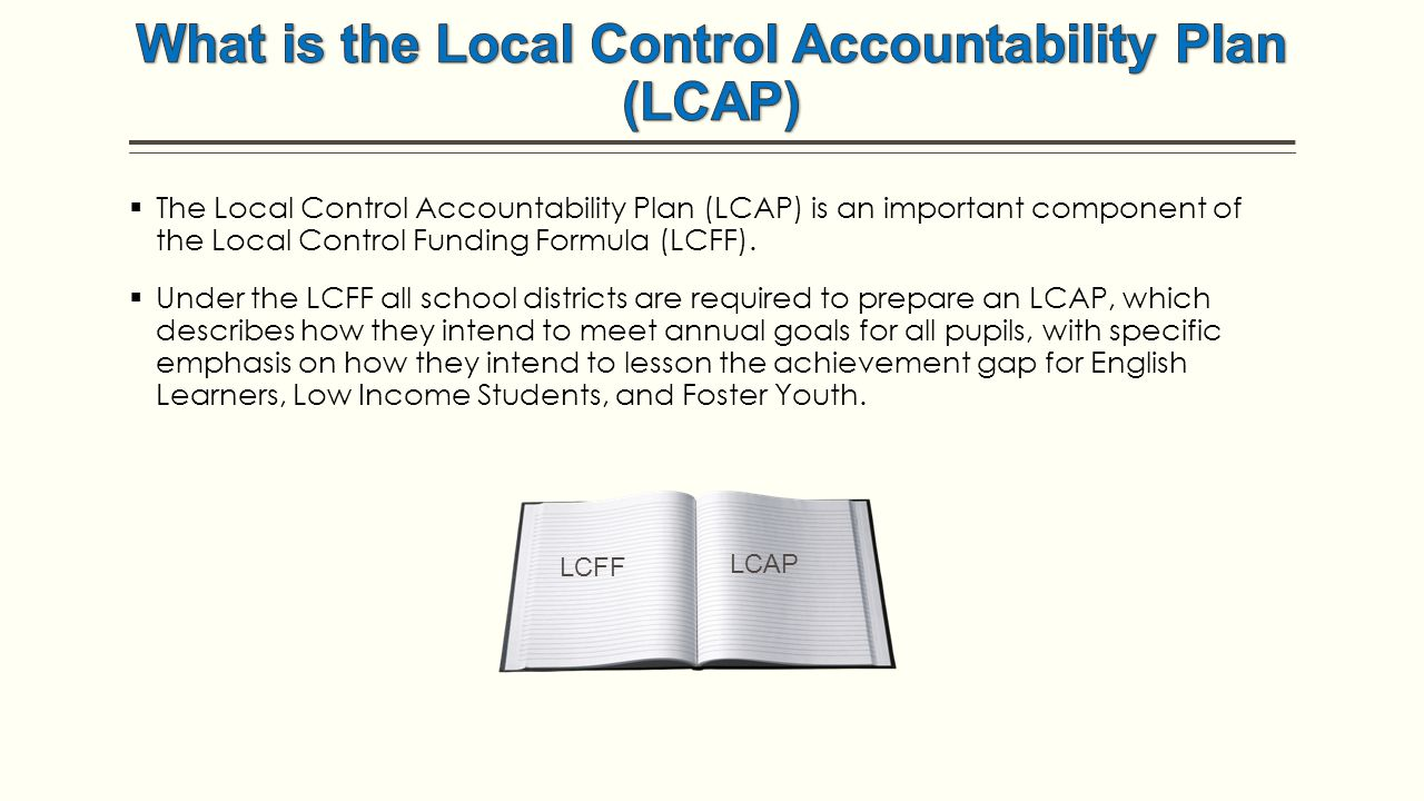  The Local Control Accountability Plan (LCAP) is an important component of the Local Control Funding Formula (LCFF).