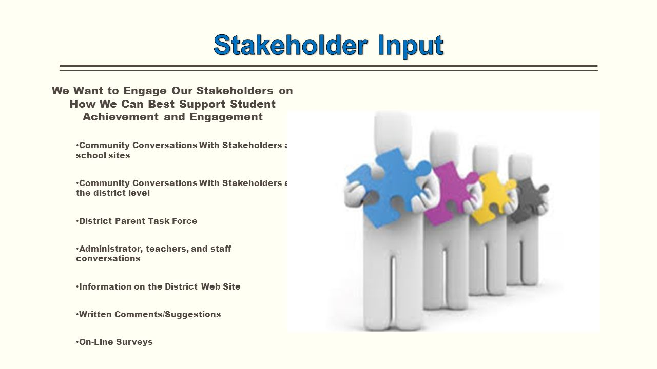 We Want to Engage Our Stakeholders on How We Can Best Support Student Achievement and Engagement Community Conversations With Stakeholders at school sites Community Conversations With Stakeholders at the district level District Parent Task Force Administrator, teachers, and staff conversations Information on the District Web Site Written Comments/Suggestions On-Line Surveys