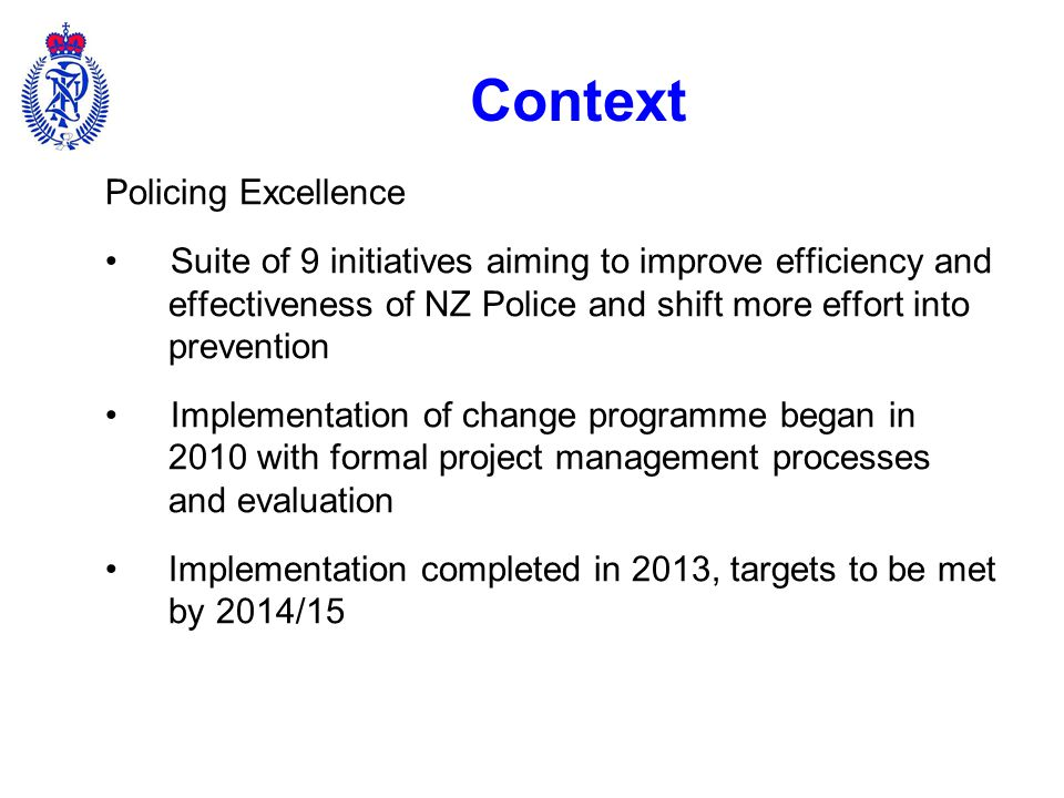 Context 2014/15: achievement of Policing Excellence aims –Increase preventative policing by 4% –Reduce crime and crash by 13% –Reduce prosecutions by 19% 2017: contribute to Better Public Services targets –Reduce crime by 15% –Reduce violent crime rate by 20% –Reduce youth crime by 5%