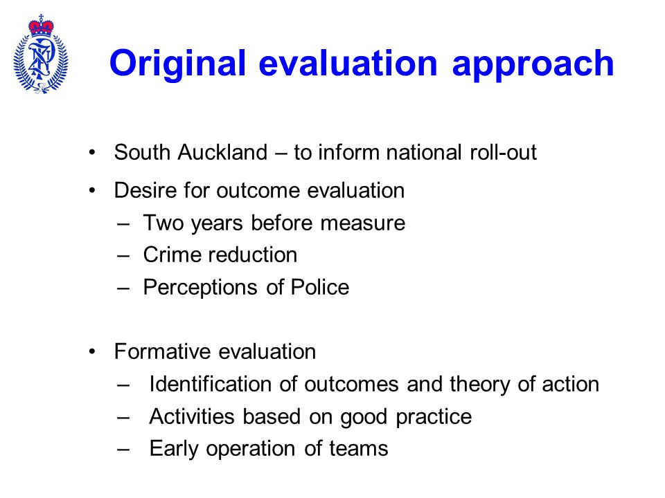 Adapting the evaluation to implementation changes Accelerated implementation –Implementation in South Auckland late 2010 – early 2011 –Evaluation commenced early 2011 –Directive mid-2011 for 32 NPTs by end 2011 Adaptation of evaluation approach –Emphasis on formative evaluation and learning to inform further implementation –Advisory role on implementation team –Responsive to ad hoc evaluative requests