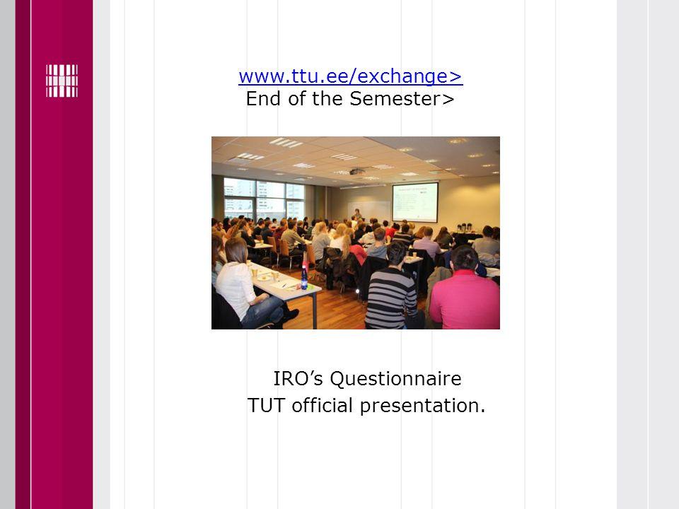www.ttu.ee/exchange> www.ttu.ee/exchange> End of the Semester> Presentation IRO's Questionnaire TUT official presentation.