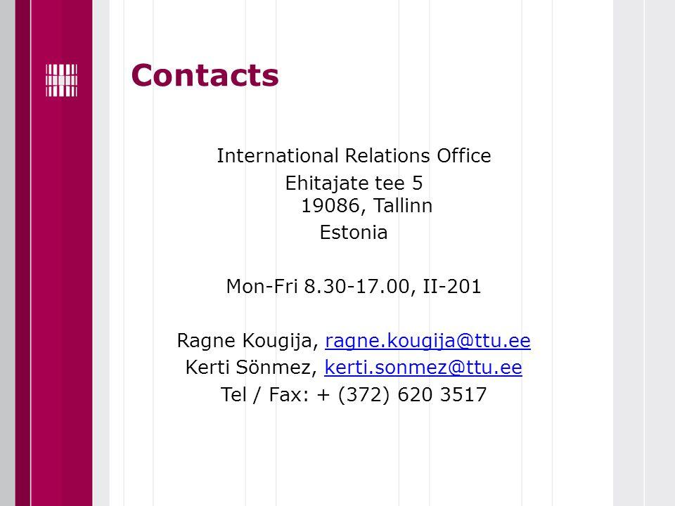 Contacts International Relations Office Ehitajate tee 5 19086, Tallinn Estonia Mon-Fri 8.30-17.00, II-201 Ragne Kougija, ragne.kougija@ttu.eeragne.kougija@ttu.ee Kerti Sönmez, kerti.sonmez@ttu.eekerti.sonmez@ttu.ee Tel / Fax: + (372) 620 3517