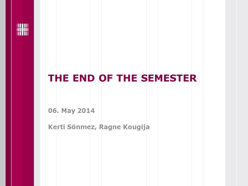 THE END OF THE SEMESTER 06. May 2014 Kerti Sönmez, Ragne Kougija