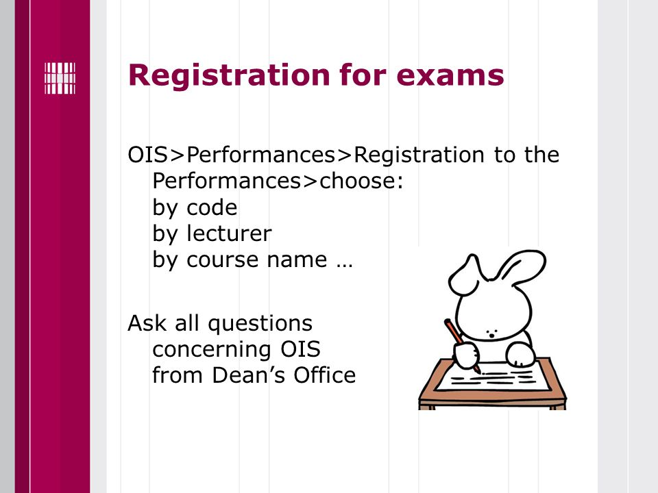 Registration for exams OIS>Performances>Registration to the Performances>choose: by code by lecturer by course name … Ask all questions concerning OIS