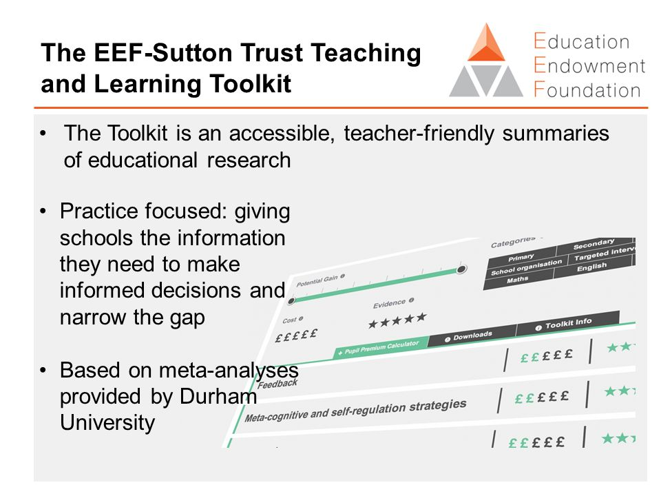 The EEF-Sutton Trust Teaching and Learning Toolkit The Toolkit is an accessible, teacher-friendly summaries of educational research Practice focused: giving schools the information they need to make informed decisions and narrow the gap Based on meta-analyses provided by Durham University