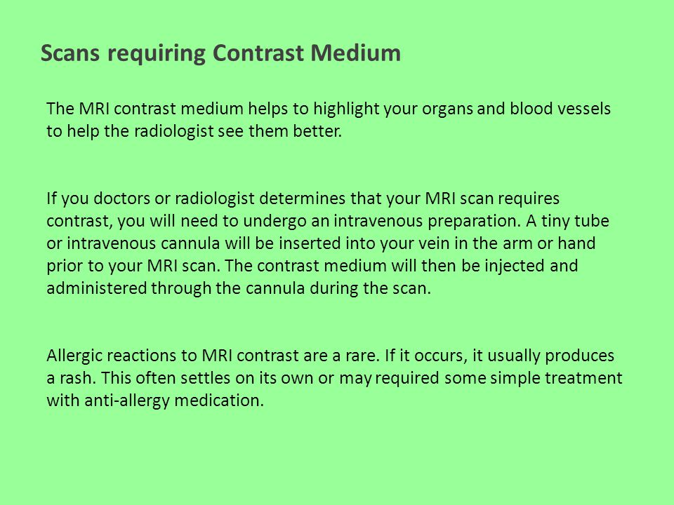 Scans requiring Contrast Medium The MRI contrast medium helps to highlight your organs and blood vessels to help the radiologist see them better. If y