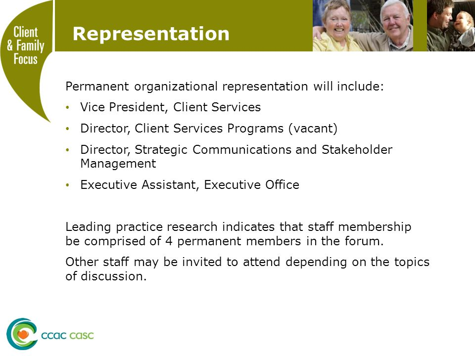 Representation Permanent organizational representation will include: Vice President, Client Services Director, Client Services Programs (vacant) Director, Strategic Communications and Stakeholder Management Executive Assistant, Executive Office Leading practice research indicates that staff membership be comprised of 4 permanent members in the forum.