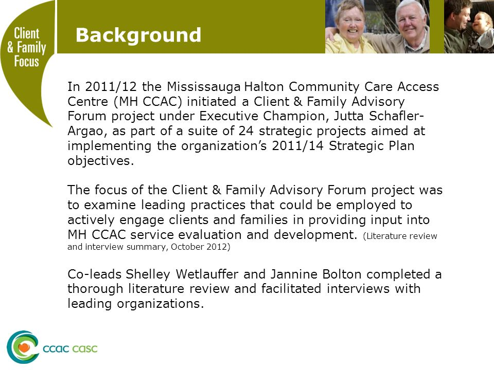 Background In 2011/12 the Mississauga Halton Community Care Access Centre (MH CCAC) initiated a Client & Family Advisory Forum project under Executive Champion, Jutta Schafler- Argao, as part of a suite of 24 strategic projects aimed at implementing the organization's 2011/14 Strategic Plan objectives.