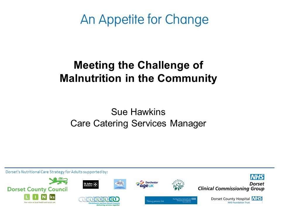 Meeting the Challenge of Malnutrition in the Community Sue Hawkins Care Catering Services Manager Dorset s Nutritional Care Strategy for Adults supported by: