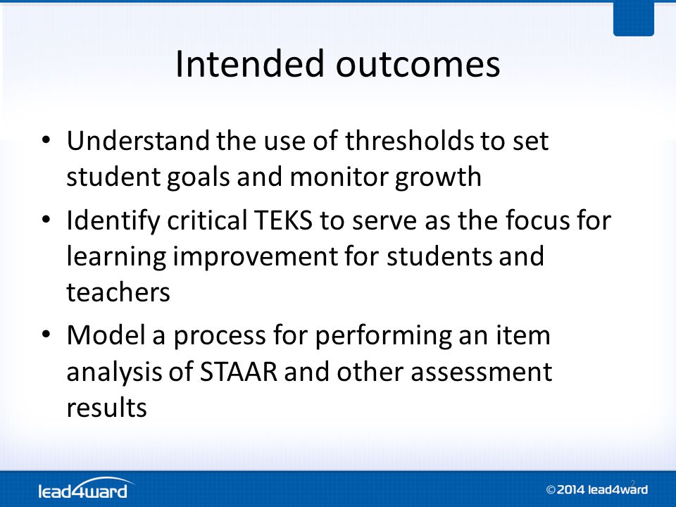 Intended outcomes Understand the use of thresholds to set student goals and monitor growth Identify critical TEKS to serve as the focus for learning i