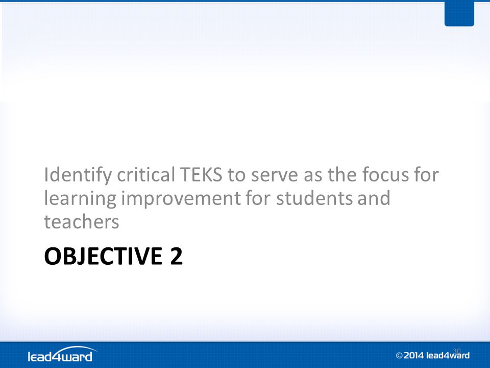 OBJECTIVE 2 Identify critical TEKS to serve as the focus for learning improvement for students and teachers 30