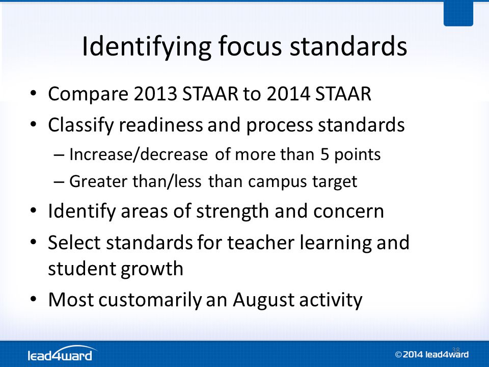 Identifying focus standards Compare 2013 STAAR to 2014 STAAR Classify readiness and process standards – Increase/decrease of more than 5 points – Greater than/less than campus target Identify areas of strength and concern Select standards for teacher learning and student growth Most customarily an August activity 38
