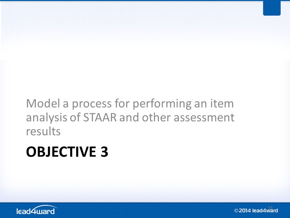 OBJECTIVE 3 Model a process for performing an item analysis of STAAR and other assessment results 56