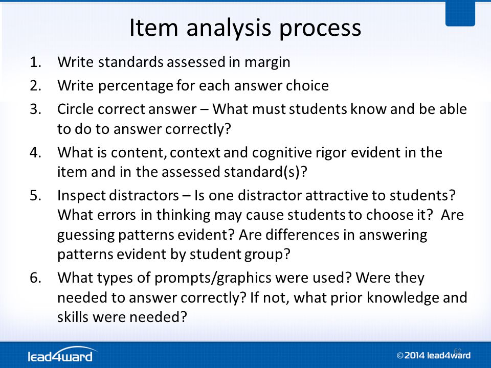 Item analysis process 1.Write standards assessed in margin 2.Write percentage for each answer choice 3.Circle correct answer – What must students know and be able to do to answer correctly.