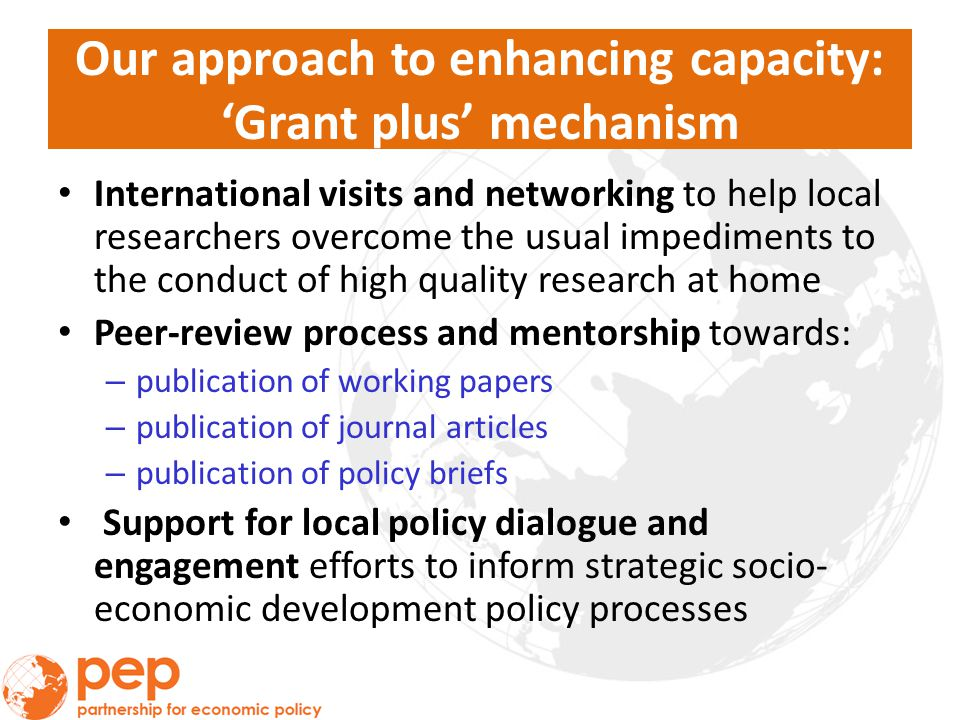 Our approach to enhancing capacity: 'Grant plus' mechanism International visits and networking to help local researchers overcome the usual impediments to the conduct of high quality research at home Peer-review process and mentorship towards: – publication of working papers – publication of journal articles – publication of policy briefs Support for local policy dialogue and engagement efforts to inform strategic socio- economic development policy processes