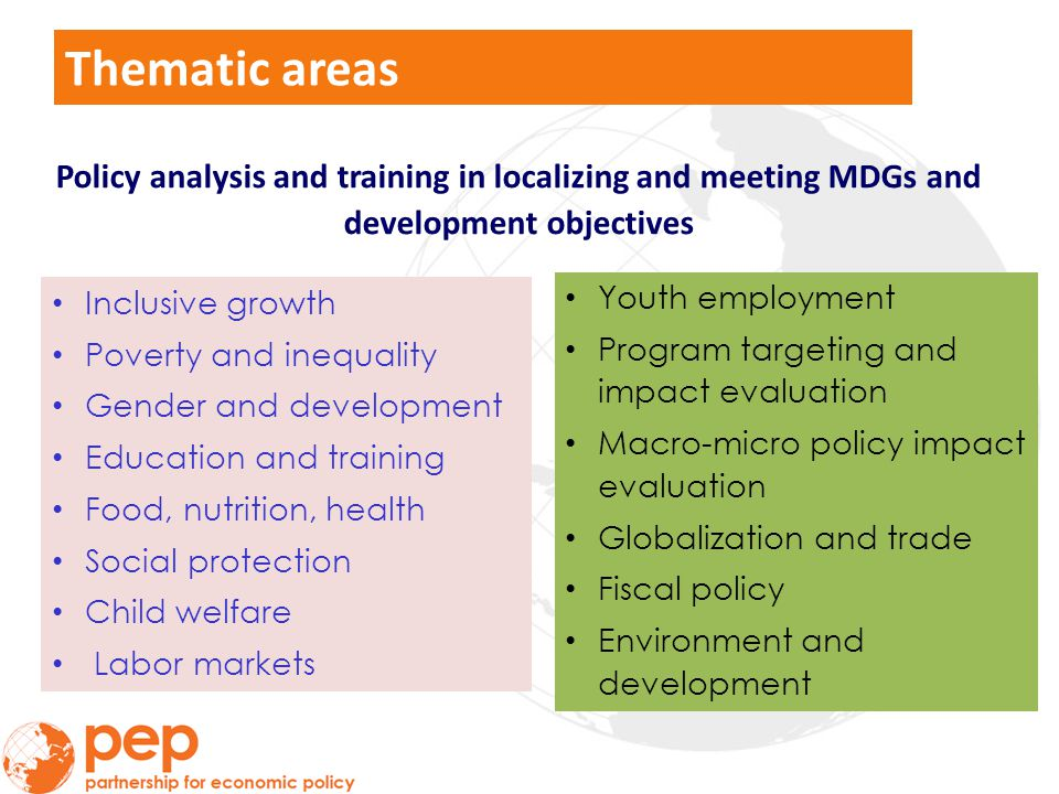 Thematic areas Policy analysis and training in localizing and meeting MDGs and development objectives Inclusive growth Poverty and inequality Gender and development Education and training Food, nutrition, health Social protection Child welfare Labor markets Youth employment Program targeting and impact evaluation Macro-micro policy impact evaluation Globalization and trade Fiscal policy Environment and development