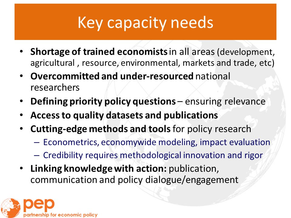 Key capacity needs Shortage of trained economists in all areas (development, agricultural, resource, environmental, markets and trade, etc) Overcommitted and under-resourced national researchers Defining priority policy questions – ensuring relevance Access to quality datasets and publications Cutting-edge methods and tools for policy research – Econometrics, economywide modeling, impact evaluation – Credibility requires methodological innovation and rigor Linking knowledge with action: publication, communication and policy dialogue/engagement