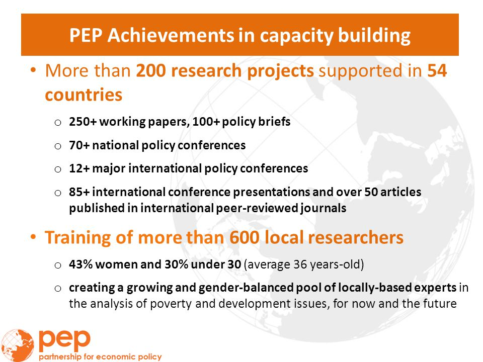 PEP Achievements in capacity building More than 200 research projects supported in 54 countries o 250+ working papers, 100+ policy briefs o 70+ national policy conferences o 12+ major international policy conferences o 85+ international conference presentations and over 50 articles published in international peer-reviewed journals Training of more than 600 local researchers o 43% women and 30% under 30 (average 36 years-old) o creating a growing and gender-balanced pool of locally-based experts in the analysis of poverty and development issues, for now and the future