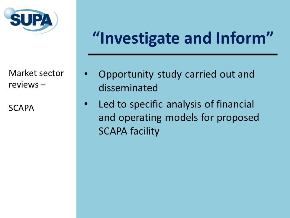 Investigate and Inform Opportunity study carried out and disseminated Led to specific analysis of financial and operating models for proposed SCAPA facility Market sector reviews – SCAPA