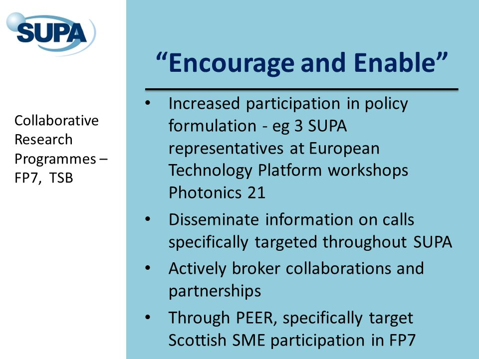 Encourage and Enable Increased participation in policy formulation - eg 3 SUPA representatives at European Technology Platform workshops Photonics 21 Disseminate information on calls specifically targeted throughout SUPA Actively broker collaborations and partnerships Through PEER, specifically target Scottish SME participation in FP7 Collaborative Research Programmes – FP7, TSB