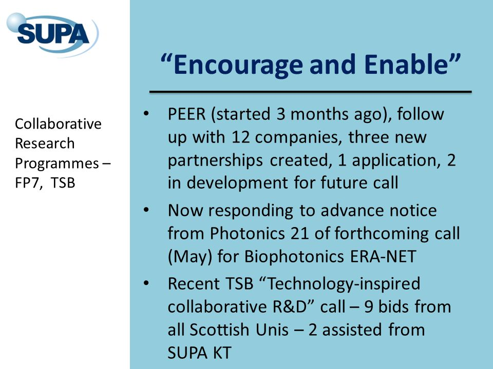 Encourage and Enable PEER (started 3 months ago), follow up with 12 companies, three new partnerships created, 1 application, 2 in development for future call Now responding to advance notice from Photonics 21 of forthcoming call (May) for Biophotonics ERA-NET Recent TSB Technology-inspired collaborative R&D call – 9 bids from all Scottish Unis – 2 assisted from SUPA KT Collaborative Research Programmes – FP7, TSB