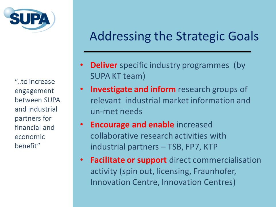 Addressing the Strategic Goals Deliver specific industry programmes (by SUPA KT team) Investigate and inform research groups of relevant industrial ma
